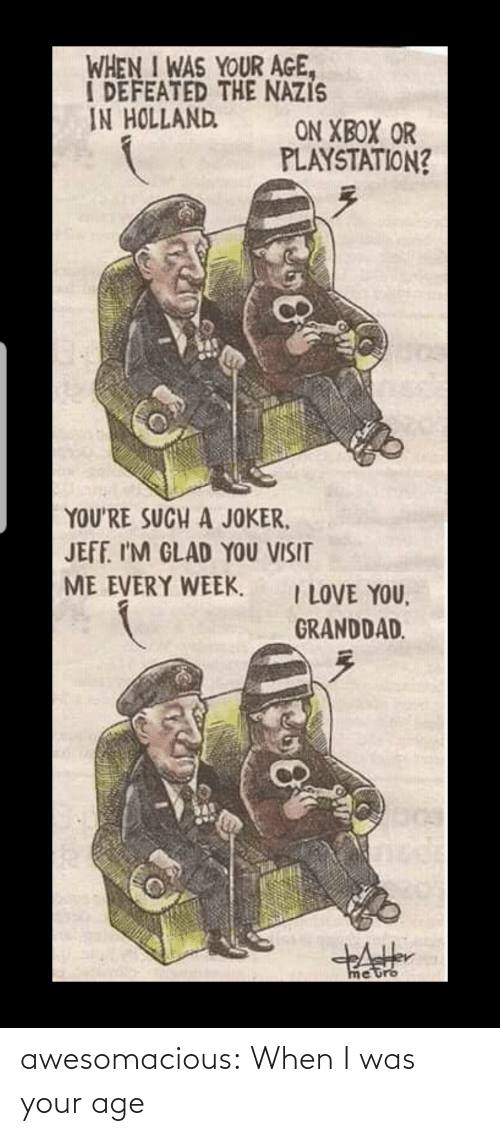 I Love You: WHEN I WAS YOUR AGE,  I DEFEATED THE NAZIS  IN HOLLAND  ON XBOX OR  PLAYSTATION?  YOU'RE SUCH A JOKER,  JEFF. I'M GLAD YOU VISIT  ME EVERY WEEK.  I LOVE YOU,  GRANDDAD.  metro awesomacious:  When I was your age