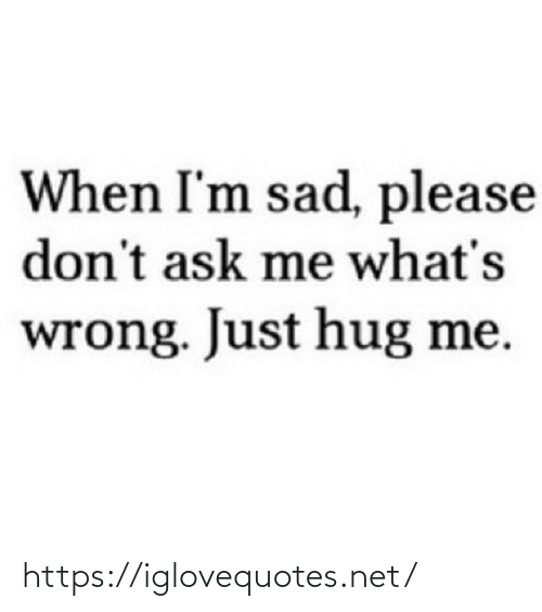 hug: When I'm sad, please  don't ask me what's  wrong. Just hug me. https://iglovequotes.net/