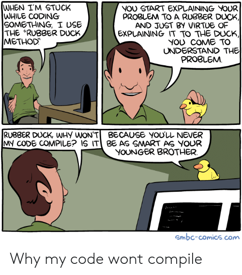 """Duck, Never, and Comics: WHEN I'M STUCK  WHILE CODING  SOMETHING, I USE  THE """"RUBBER DUCK  METHOD  NOU START EXPLAINING VOUR  PROBLEM TO A RUBBER DUCK  AND JUST BY VIRTUE OF  EXPLAINING IT TO THE DUCK,  YOU COME TO  UNDERSTAND THE  PROBLEMM  RUBBER DUCK, WHy WON'TBECAUSE YOU'LL NEVER  MY CODE COMPILE? IS IT BE AS SMART AS YOUR  YOUNGER BROTHER  Smbc-comics.com Why my code wont compile"""