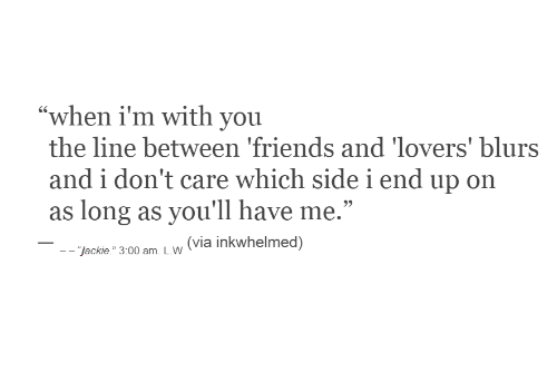"""don't care: """"when i'm with you  the line between 'friends and 'lovers' blurs  and i don't care which sidei end up on  as long as you'll have me.""""  (via inkwhelmed)  - """"jackie."""" 3:00 am. L.W"""