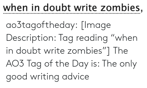 """Zombies: when in doubt write zombies, ao3tagoftheday:  [Image Description: Tag reading """"when in doubt write zombies""""]  The AO3 Tag of the Day is: The only good writing advice"""