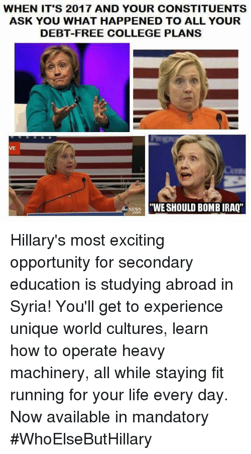 """College, Life, and Memes: WHEN IT'S 2017 AND YOUR CONSTITUENTS  ASK YOU WHAT HAPPENED TO ALL YOUR  DEBT-FREE COLLEGE PLANS  VE  """"WE SHOULD BOMB IRAQ'' Hillary's most exciting opportunity for secondary education is studying abroad in Syria!  You'll get to experience unique world cultures, learn how to operate heavy machinery, all while staying fit running for your life every day.  Now available in mandatory   #WhoElseButHillary"""