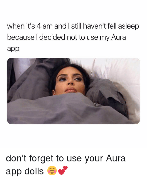 Girl Memes, App, and Don: when it's 4 am and I still haven't fell asleep  because l decided not to use my Aura  app don't forget to use your Aura app dolls ☺️💕