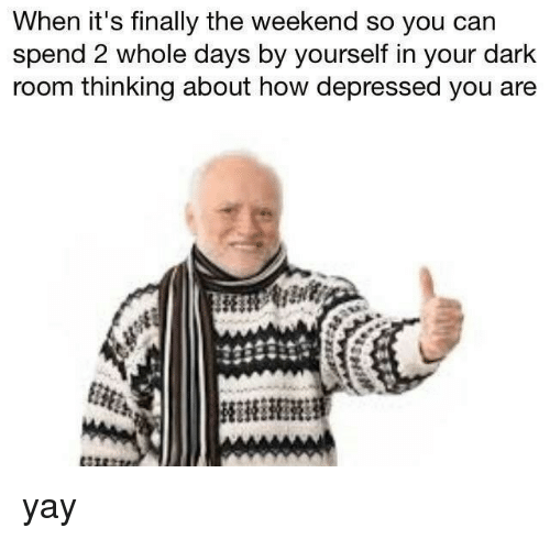 The Weekend, How, and Dark: When it's finally the weekend so you can  spend 2 whole days by yourself in your dark  room thinking about how depressed you are yay