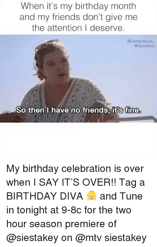MTV: When it's my birthday month  and my friends don't give me  the attention I deserve  @Daddylssues  aSiestaKey  So then I have no friends, its fine My birthday celebration is over when I SAY IT'S OVER!! Tag a BIRTHDAY DIVA 👸🏼 and Tune in tonight at 9-8c for the two hour season premiere of @siestakey on @mtv siestakey