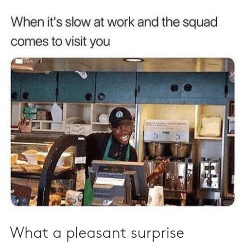 The Squad: When it's slow at work and the squad  comes to visit you What a pleasant surprise