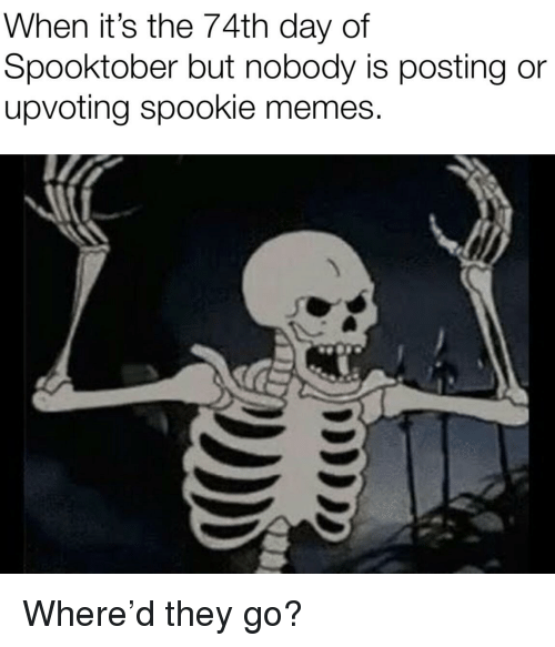 Memes, Day, and They: When it's the 74th day of  Spooktober but nobody is posting or  upvoting spookie memes.