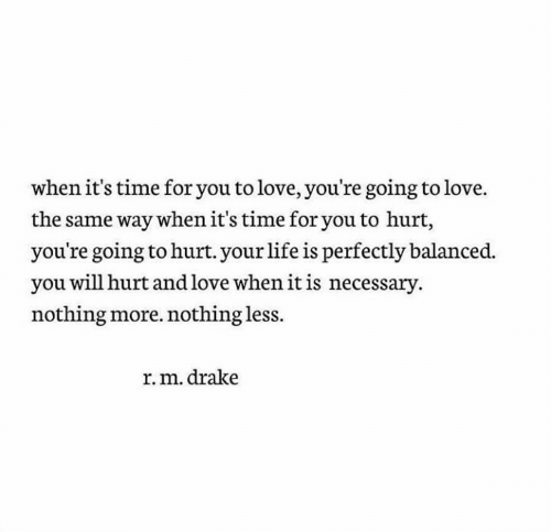 Drake, Life, and Love: when it's time for you to love, you're going to love.  the same way when it's time for you to hurt,  you're going to hurt. your life is perfectly balanced.  you will hurt and love when it is necessary.  nothing more. nothing less.  r.m. drake