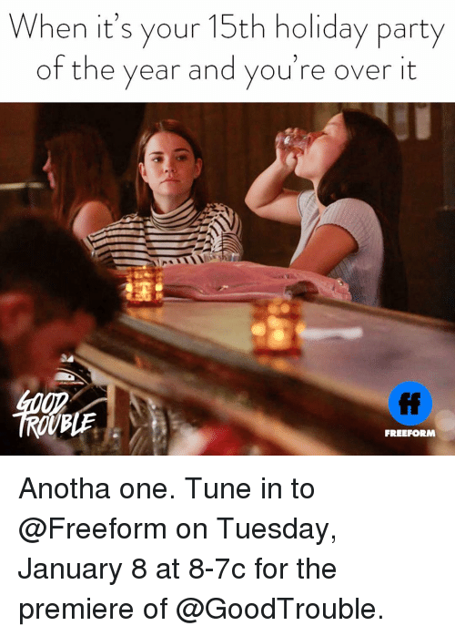 Party, Girl Memes, and Tune: When it's your 15th holiday party  of the year and you're over it  FREEFORM Anotha one. Tune in to @Freeform on Tuesday, January 8 at 8-7c for the premiere of @GoodTrouble.