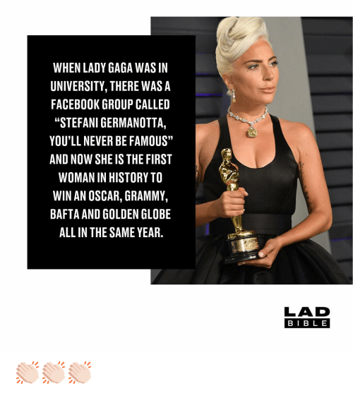 "Facebook, Lady Gaga, and Memes: WHEN LADY GAGA WAS IN  UNIVERSITY, THERE WASA  FACEBOOK GROUP CALLED  ""STEFANI GERMANOTTA,  YOU'LL NEVER BE FAMOUS""  AND NOW SHE IS THE FIRST  WOMAN IN HISTORY TO  WIN AN OSCAR, GRAMMY,  BAFTA AND GOLDEN GLOBE  ALL IN THE SAME YEAR.  LAD  BIB L E 👏🏻👏🏻👏🏻"