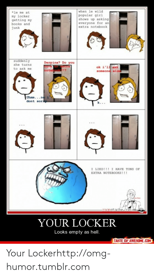 derpina: when le wild  *le me at  my locker  getting my  books and  popular girl  shows up asking  everyone for an  extra notebook  junk  suddenly  she turns  to ask me  Derpina? Do you  ok i'11  someone  not  Uhmm...no  dont sory  I LIED!!! I HAVE TONS OF  EXTRA NOTEBOOKS!!!  he.com  -rages  YOUR LOCKER  Looks empty as hell.  TASTE OF AWESOME.COM Your Lockerhttp://omg-humor.tumblr.com