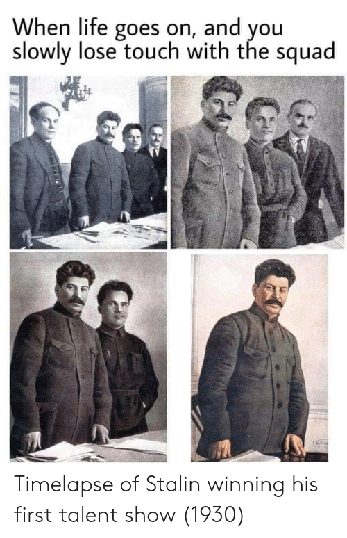 The Squad: When life goes on, and you  slowly lose touch with the squad Timelapse of Stalin winning his first talent show (1930)