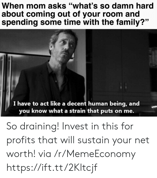 "Family, Time, and Mom: When mom asks ""what's so damn hard  about coming out of your room and  spending some time with the family?""  I have to act like a decent human being, and  you know what a strain that puts on me. So draining! Invest in this for profits that will sustain your net worth! via /r/MemeEconomy https://ift.tt/2Kltcjf"