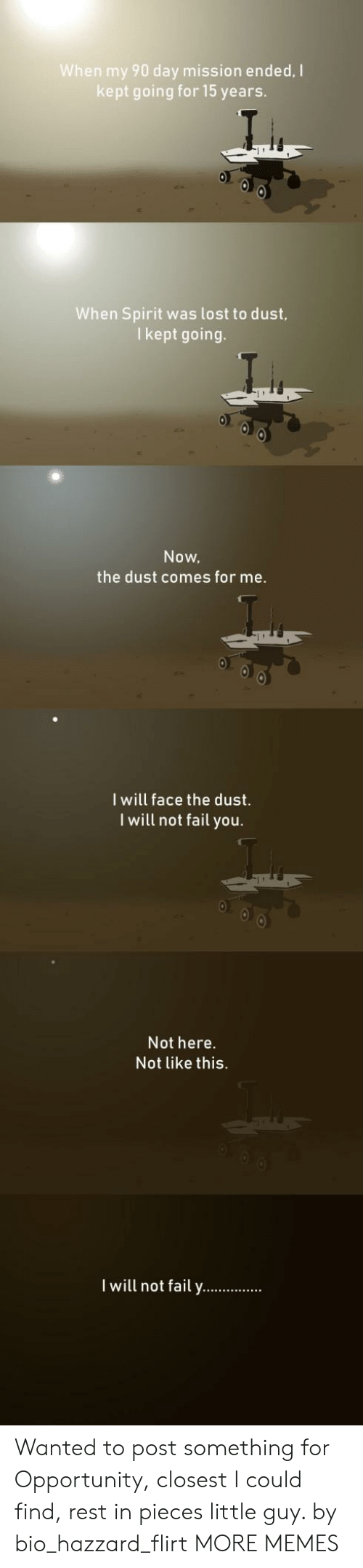 Dank, Fail, and Memes: When my 90 day mission ended, I  kept going for 15 years.  When Spirit was lost to dust,  I kept going.  Now,  the dust comes for me.  I will face the dust.  I will not fail you.  Not here.  Not like this.  I will not fail y. Wanted to post something for Opportunity, closest I could find, rest in pieces little guy. by bio_hazzard_flirt MORE MEMES