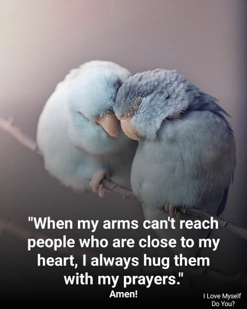 "Love, Memes, and Heart: ""When my arms can't reach  people who are close to my  heart, I always hug them  with my prayers.""  Amen!  I Love Myself  Do You?"
