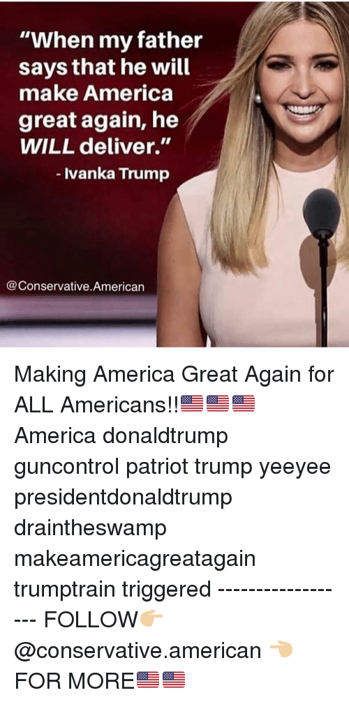 "Yeeyee: ""When my father  says that he will  make America  great again, he  WILL deliver.""  - Ivanka Trump  @Conservative.American Making America Great Again for ALL Americans!!🇺🇸🇺🇸🇺🇸 America donaldtrump guncontrol patriot trump yeeyee presidentdonaldtrump draintheswamp makeamericagreatagain trumptrain triggered ------------------ FOLLOW👉🏼 @conservative.american 👈🏼 FOR MORE🇺🇸🇺🇸"