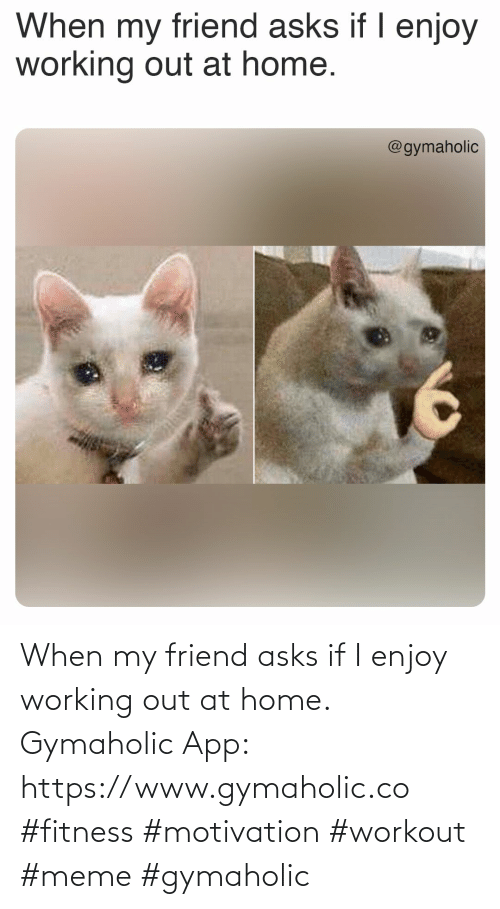 Home: When my friend asks if I enjoy working out at home.  Gymaholic App: https://www.gymaholic.co  #fitness #motivation #workout #meme #gymaholic