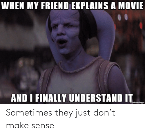Imgur, Movie, and Friend: WHEN MY FRIEND EXPLAINS A MOVIE  AND I FINALLY UNDERSTAND IT  made on imgur Sometimes they just don't make sense