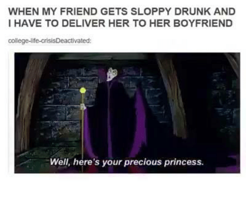 Dank, Deliverance, and 🤖: WHEN MY FRIEND GETS SLOPPY DRUNK AND  I HAVE TO DELIVER HER TO HER BOYFRIEND  college-life-crisisDeactivated  Well, here's your precious princess.