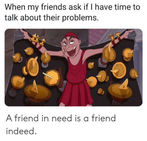 In Need: When my friends ask if I have time to  talk about their problems. A friend in need is a friend indeed.