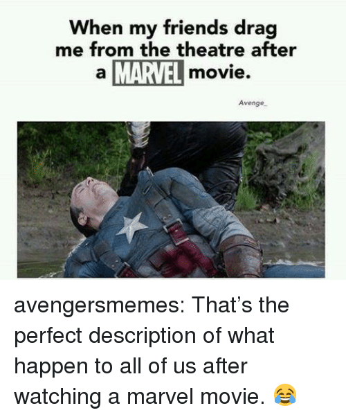 Friends, Target, and Tumblr: When my friends drag  me from the theatre after  a MARVEL movie.  Avenge, avengersmemes:  That's the perfect description of what happen to all of us after watching a marvel movie. 😂