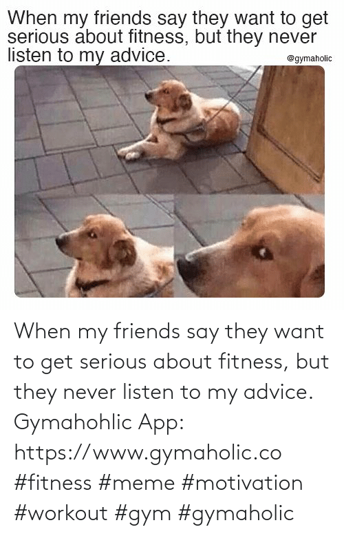 say: When my friends say they want to get serious about fitness, but they never listen to my advice.  Gymahohlic App: https://www.gymaholic.co  #fitness #meme #motivation #workout #gym #gymaholic