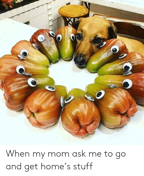 ask: When my mom ask me to go and get home's stuff