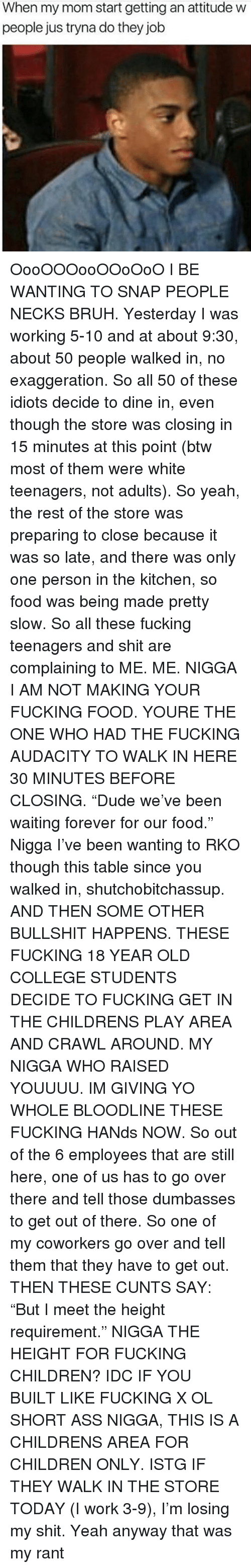 "Ass, Bruh, and Children: When my mom start getting an attitude w  people jus tryna do they job OooOOOooOOoOoO I BE WANTING TO SNAP PEOPLE NECKS BRUH. Yesterday I was working 5-10 and at about 9:30, about 50 people walked in, no exaggeration. So all 50 of these idiots decide to dine in, even though the store was closing in 15 minutes at this point (btw most of them were white teenagers, not adults). So yeah, the rest of the store was preparing to close because it was so late, and there was only one person in the kitchen, so food was being made pretty slow. So all these fucking teenagers and shit are complaining to ME. ME. NIGGA I AM NOT MAKING YOUR FUCKING FOOD. YOURE THE ONE WHO HAD THE FUCKING AUDACITY TO WALK IN HERE 30 MINUTES BEFORE CLOSING. ""Dude we've been waiting forever for our food."" Nigga I've been wanting to RKO though this table since you walked in, shutchobitchassup. AND THEN SOME OTHER BULLSHIT HAPPENS. THESE FUCKING 18 YEAR OLD COLLEGE STUDENTS DECIDE TO FUCKING GET IN THE CHILDRENS PLAY AREA AND CRAWL AROUND. MY NIGGA WHO RAISED YOUUUU. IM GIVING YO WHOLE BLOODLINE THESE FUCKING HANds NOW. So out of the 6 employees that are still here, one of us has to go over there and tell those dumbasses to get out of there. So one of my coworkers go over and tell them that they have to get out. THEN THESE CUNTS SAY: ""But I meet the height requirement."" NIGGA THE HEIGHT FOR FUCKING CHILDREN? IDC IF YOU BUILT LIKE FUCKING X OL SHORT ASS NIGGA, THIS IS A CHILDRENS AREA FOR CHILDREN ONLY. ISTG IF THEY WALK IN THE STORE TODAY (I work 3-9), I'm losing my shit. Yeah anyway that was my rant"