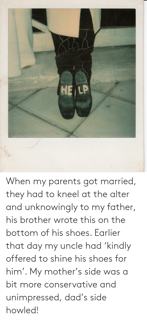 S: When my parents got married, they had to kneel at the alter and unknowingly to my father, his brother wrote this on the bottom of his shoes. Earlier that day my uncle had 'kindly offered to shine his shoes for him'. My mother's side was a bit more conservative and unimpressed, dad's side howled!