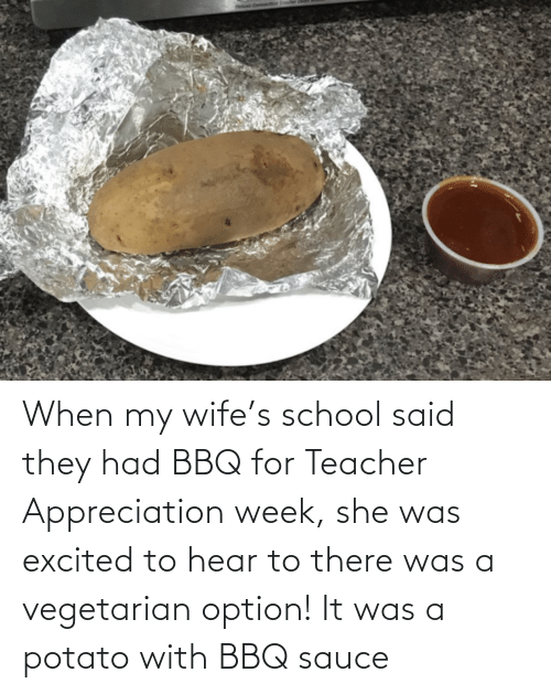 Teacher: When my wife's school said they had BBQ for Teacher Appreciation week, she was excited to hear to there was a vegetarian option! It was a potato with BBQ sauce
