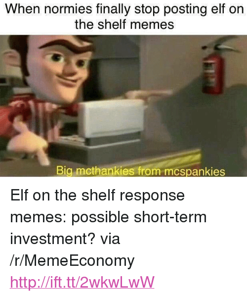 "Elf, Elf on the Shelf, and Memes: When normies finally stop posting elf on  the shelf memes  Big mcthankies from mcspankies <p>Elf on the shelf response memes: possible short-term investment? via /r/MemeEconomy <a href=""http://ift.tt/2wkwLwW"">http://ift.tt/2wkwLwW</a></p>"
