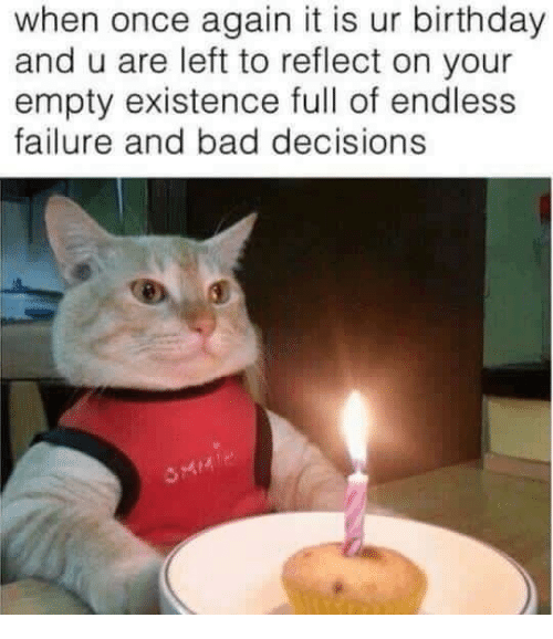 Bad, Birthday, and Decisions: when once again it is ur birthday  and u are left to reflect on your  empty existence full of endless  failure and bad decisions
