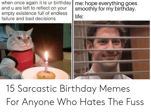 Bad, Birthday, and Life: when once again it is ur birthday me: hope everything goes  and u are left to reflect on your  empty existence full of endless  failure and bad decisions  smoothly for my birthday.  life: 15 Sarcastic Birthday Memes For Anyone Who Hates The Fuss
