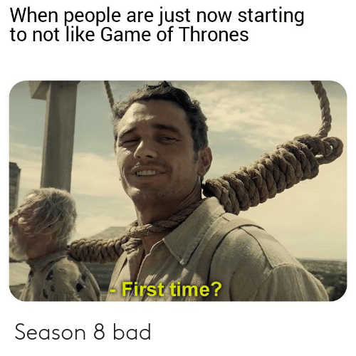 Bad, Game of Thrones, and Game: When people are just now starting  to not like Game of Thrones  - First time? Season 8 bad
