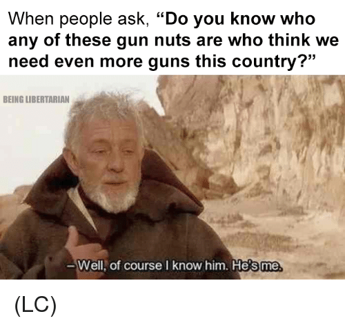 "Libertarian: When people ask, ""Do you know who  any of these gun nuts are who think we  need even more guns this country?""  BEING LIBERTARIAN  Well,  of course I know him. He  s me (LC)"