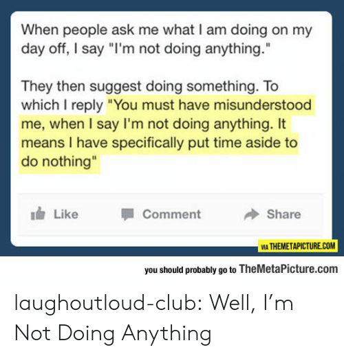 """Club, Tumblr, and Blog: When people ask me what I am doing on my  day off, I say """"I'm not doing anything.  They then suggest doing something. To  which I reply """"You must have misunderstood  me, when I say I'm not doing anything. It  means I have specifically put time aside to  do nothing""""  Like  Comment  Share  VIA THEMETAPICTURE.COM  you should probably go to TheMetaPicture.com laughoutloud-club:  Well, I'm Not Doing Anything"""