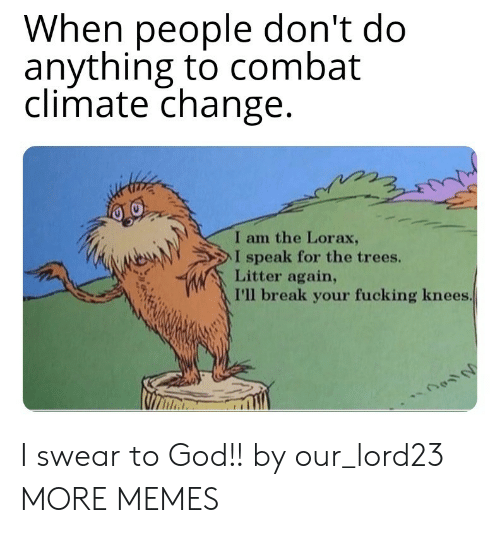 I Swear To God: When people don't do  anything to combat  climate change  I am the Lorax,  NeAN  > l speak for the trees.  Litter again,  I'll break your fucking knees I swear to God!! by our_lord23 MORE MEMES