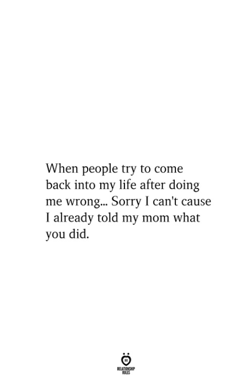 Life, Sorry, and Mom: When people try to come  back into my life after doing  me wrong... Sorry I can't cause  I already told my mom what  you did  RELATIONSHIP  ES