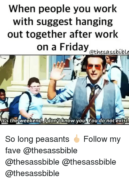 the weekenders: When people you work  with suggest hanging  out together after work  on a Friday athesabibl  's the weekend dontknow youb You do not exist So long peasants 🖕🏼 Follow my fave @thesassbible @thesassbible @thesassbible @thesassbible