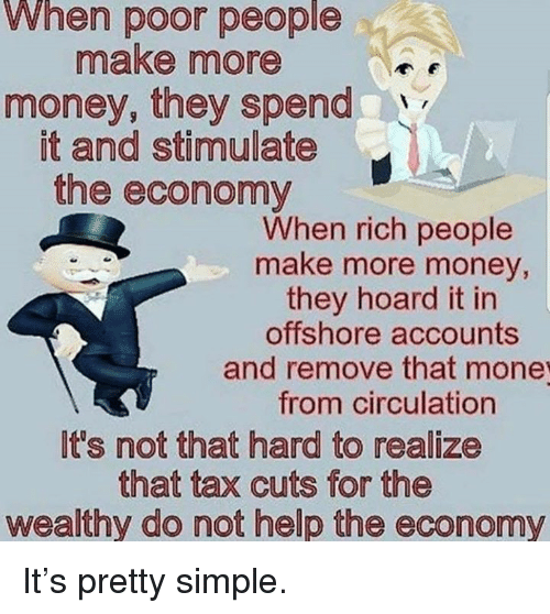 Money, Help, and Simple: When poor people  make more  money, they spend  it and stimulate  the economy  When rich people  make more money,  they hoard it in  offshore accounts  and remove that mone  from circulation  It's not that hard to realize  that tax cuts for the  wealthy do not help the economy It's pretty simple.