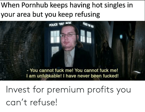 Unfuckable: When Pornhub keeps having hot singles in  your area but you keep refusing  POUCE x  -You cannot fuck me! You cannot fuck me!  I am unfuckable! I have never been fucked! Invest for premium profits you can't refuse!