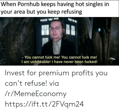 Unfuckable: When Pornhub keeps having hot singles in  your area but you keep refusing  POUCE x  - You cannot fuck me! You cannot fuck me!  I am unfuckable! I have never been fucked! Invest for premium profits you can't refuse! via /r/MemeEconomy https://ift.tt/2FVqm24