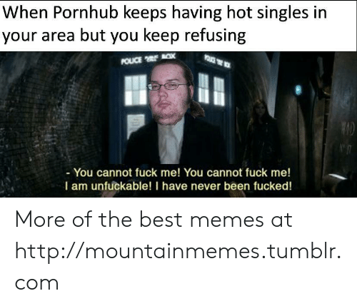 Unfuckable: When Pornhub keeps having hot singles in  your area but you keep refusing  POUCE x  - You cannot fuck me! You cannot fuck me!  I am unfuckable! I have never been fucked! More of the best memes at http://mountainmemes.tumblr.com