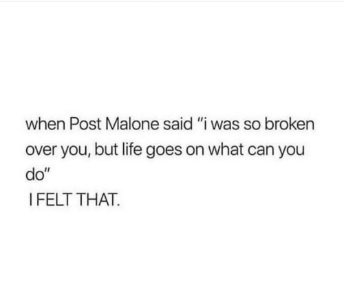 """Life, Post Malone, and Can: when Post Malone said """"i was so broken  over you, but life goes on what can you  do""""  I FELT THAT."""