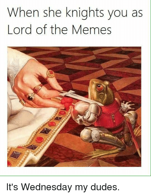 Its Wednesday My Dudes: When she knights you as  Lord of the Memes It's Wednesday my dudes.