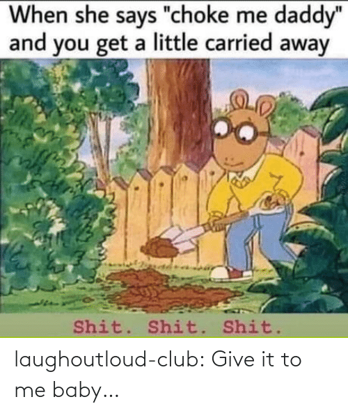 """When She: When she says """"choke me daddy""""  and you get a little carried away  Shit. Shit. Shit.  260-12 laughoutloud-club:  Give it to me baby…"""