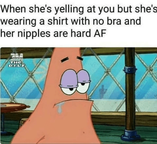 Af, Bra, and Her: When she's yelling at you but she's  wearing a shirt with no bra and  her nipples are hard AF  TH  D.I.L.P