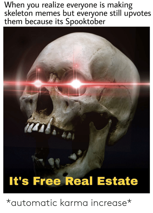 estate: When  skeleton memes but  realize everyone is making  upvotes  you  still  everyone  them because its Spooktober  It's Free Real Estate *automatic karma increase*