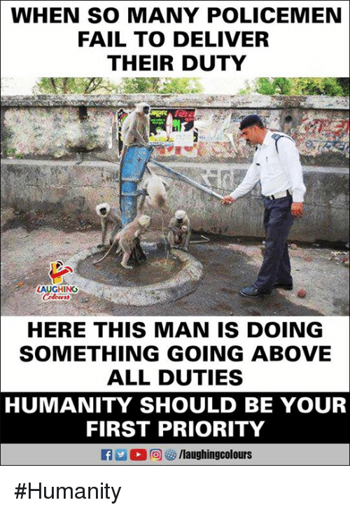 Policemen: WHEN SO MANY POLICEMEN  FAIL TO DELIVER  THEIR DUTY  zt  HING  HERE THIS MAN IS DOING  SOMETHING GOING ABOVE  ALL DUTIES  HUMANITY SHOULD BE YOUR  FIRST PRIORITY #Humanity