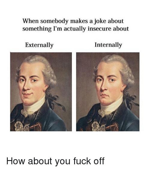internally: When somebody makes a joke about  something I'm actually insecure about  Externally  Internally How about you fuck off